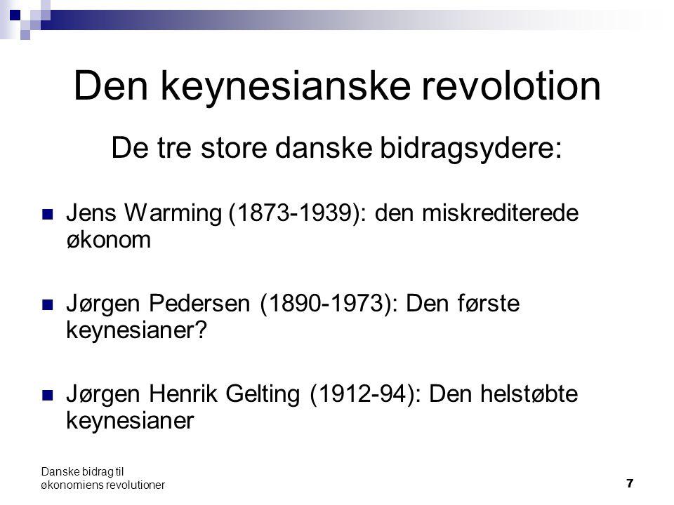 77 Danske bidrag til økonomiens revolutioner Den keynesianske revolotion De tre store danske bidragsydere: Jens Warming (1873-1939): den miskrediterede økonom Jørgen Pedersen (1890-1973): Den første keynesianer.