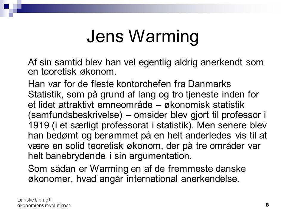 88 Danske bidrag til økonomiens revolutioner Jens Warming Af sin samtid blev han vel egentlig aldrig anerkendt som en teoretisk økonom.