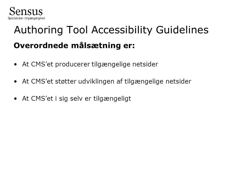 Authoring Tool Accessibility Guidelines Overordnede målsætning er: At CMS'et producerer tilgængelige netsider At CMS'et støtter udviklingen af tilgængelige netsider At CMS'et i sig selv er tilgængeligt