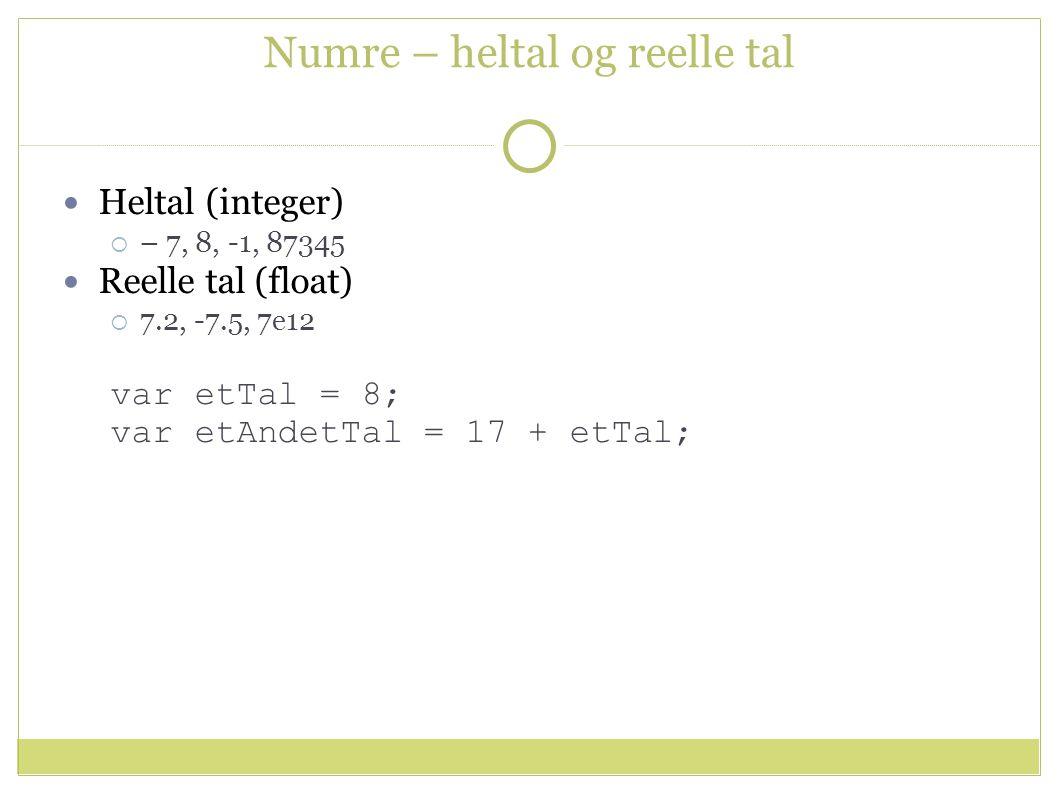 Numre – heltal og reelle tal Heltal (integer)  – 7, 8, -1, 87345 Reelle tal (float)  7.2, -7.5, 7e12 var etTal = 8; var etAndetTal = 17 + etTal;