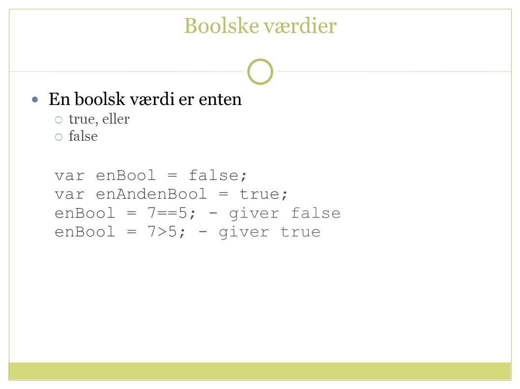 Boolske værdier En boolsk værdi er enten  true, eller  false var enBool = false; var enAndenBool = true; enBool = 7==5; - giver false enBool = 7>5; - giver true