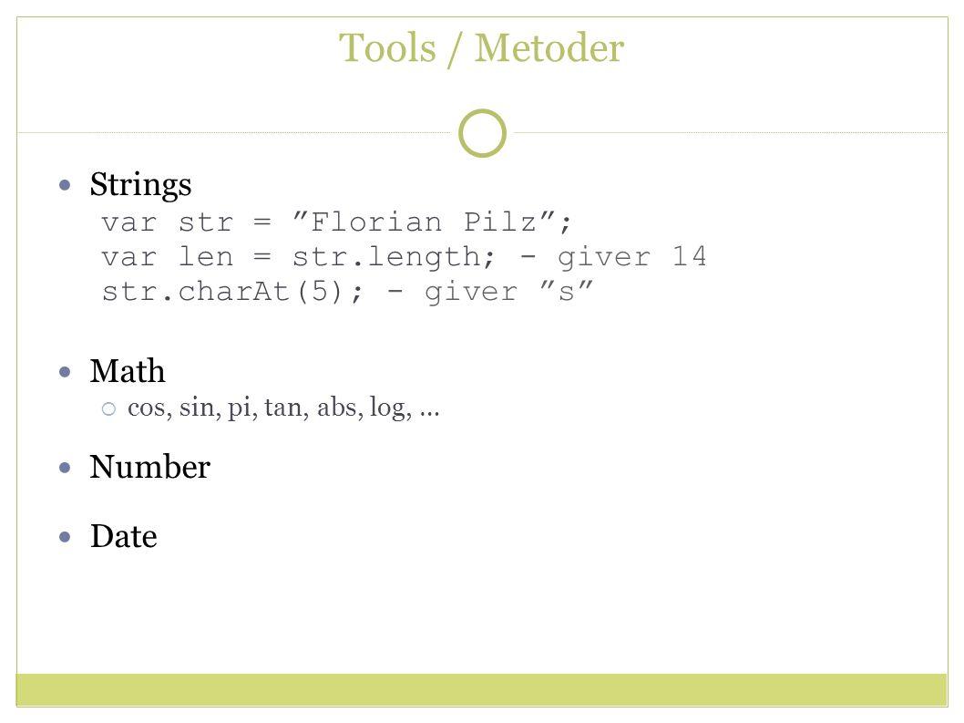 Tools / Metoder Strings var str = Florian Pilz ; var len = str.length; - giver 14 str.charAt(5); - giver s Math  cos, sin, pi, tan, abs, log, … Number Date