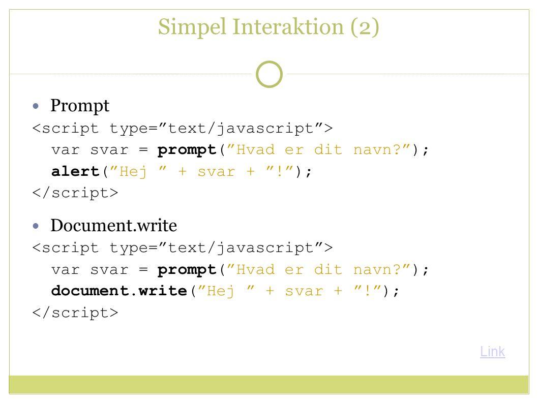 Simpel Interaktion (2) Prompt var svar = prompt( Hvad er dit navn ); alert( Hej + svar + ! ); Document.write var svar = prompt( Hvad er dit navn ); document.write( Hej + svar + ! ); Link
