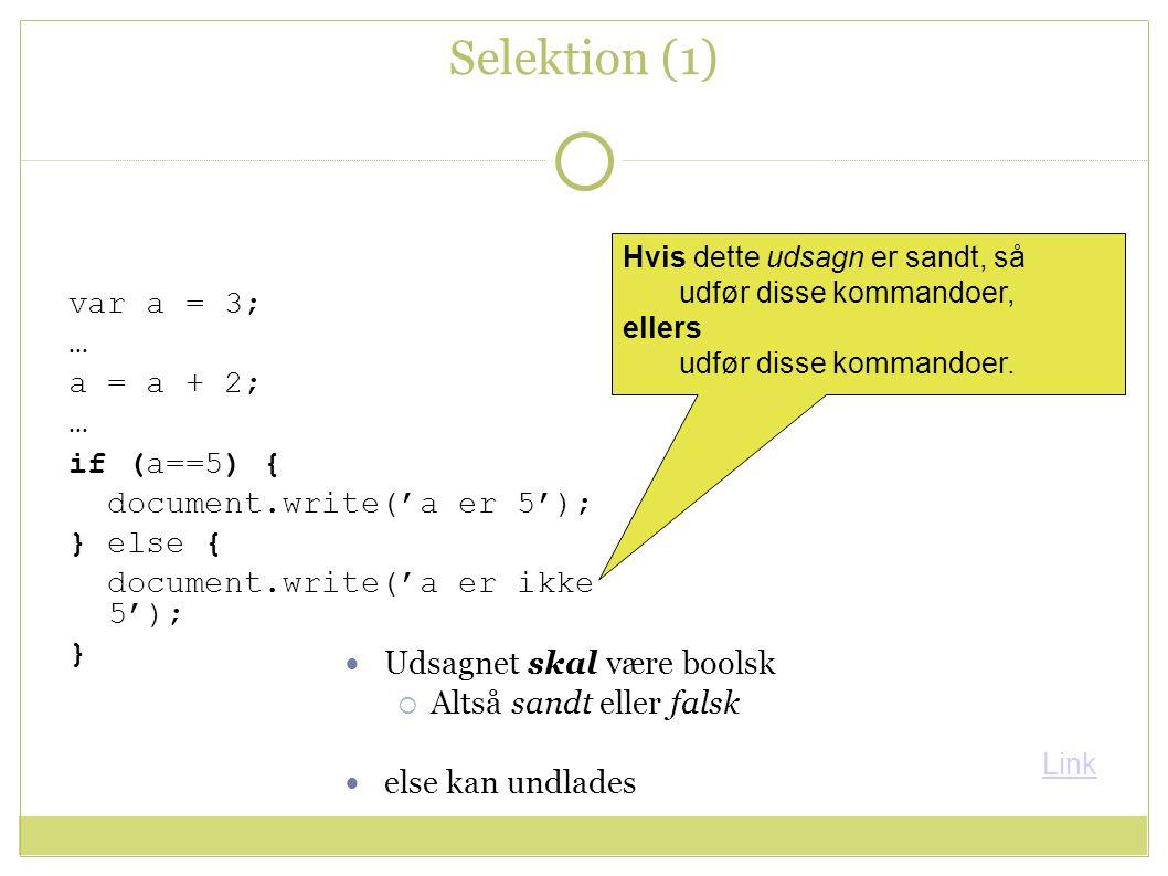 Selektion (1) var a = 3; … a = a + 2; … if (a==5) { document.write('a er 5'); } else { document.write('a er ikke 5'); } Hvis dette udsagn er sandt, så udfør disse kommandoer, ellers udfør disse kommandoer.