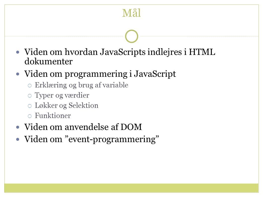Mål Viden om hvordan JavaScripts indlejres i HTML dokumenter Viden om programmering i JavaScript  Erklæring og brug af variable  Typer og værdier  Løkker og Selektion  Funktioner Viden om anvendelse af DOM Viden om event-programmering