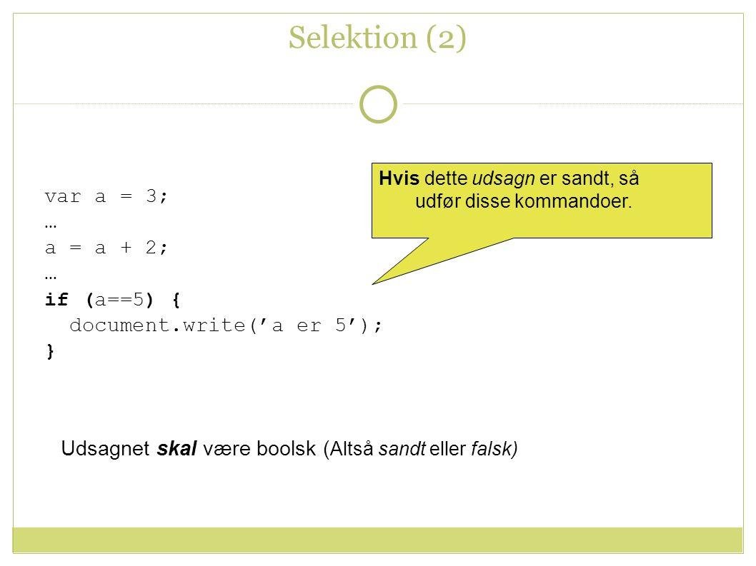 Selektion (2) var a = 3; … a = a + 2; … if (a==5) { document.write('a er 5'); } Hvis dette udsagn er sandt, så udfør disse kommandoer.