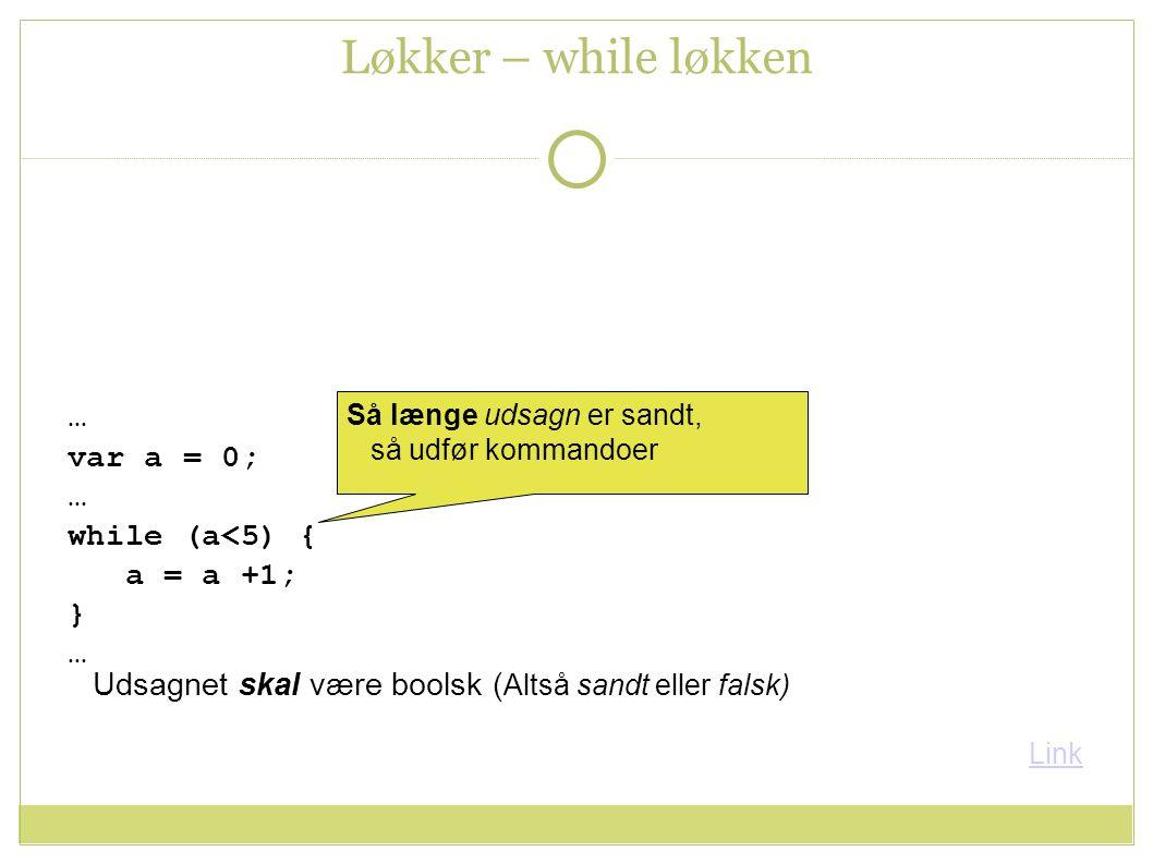 … var a = 0; … while (a<5) { a = a +1; } … Løkker – while løkken Så længe udsagn er sandt, så udfør kommandoer Link Udsagnet skal være boolsk ( Altså sandt eller falsk)