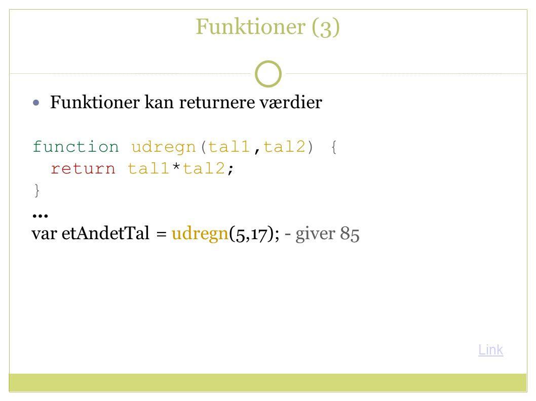 Funktioner (3) Funktioner kan returnere værdier function udregn(tal1,tal2) { return tal1*tal2; } … var etAndetTal = udregn(5,17); - giver 85 Link