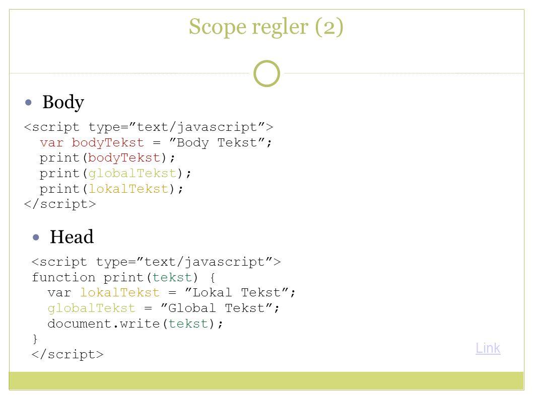 Scope regler (2) Head function print(tekst) { var lokalTekst = Lokal Tekst ; globalTekst = Global Tekst ; document.write(tekst); } Body var bodyTekst = Body Tekst ; print(bodyTekst); print(globalTekst); print(lokalTekst); Link