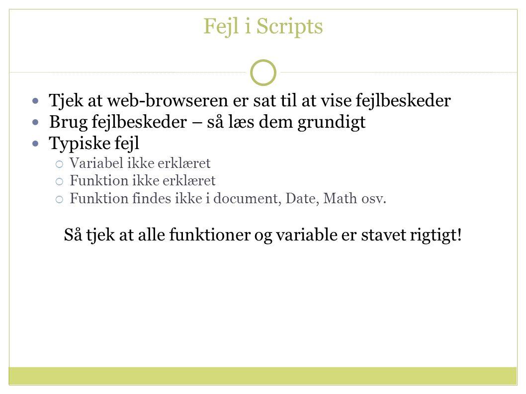 Fejl i Scripts Tjek at web-browseren er sat til at vise fejlbeskeder Brug fejlbeskeder – så læs dem grundigt Typiske fejl  Variabel ikke erklæret  Funktion ikke erklæret  Funktion findes ikke i document, Date, Math osv.