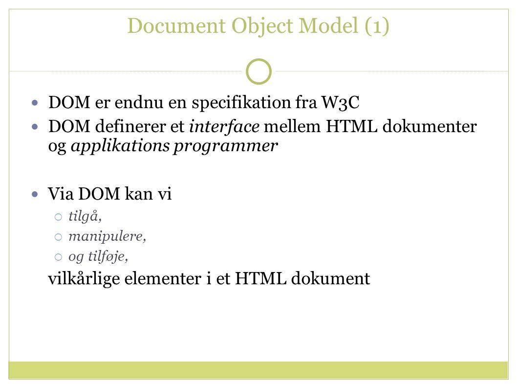 Document Object Model (1) DOM er endnu en specifikation fra W3C DOM definerer et interface mellem HTML dokumenter og applikations programmer Via DOM kan vi  tilgå,  manipulere,  og tilføje, vilkårlige elementer i et HTML dokument