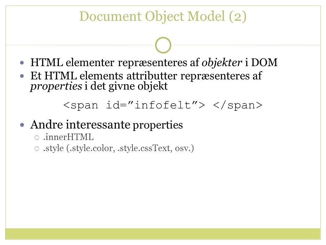 Document Object Model (2) HTML elementer repræsenteres af objekter i DOM Et HTML elements attributter repræsenteres af properties i det givne objekt Andre interessante properties .innerHTML .style (.style.color,.style.cssText, osv.)