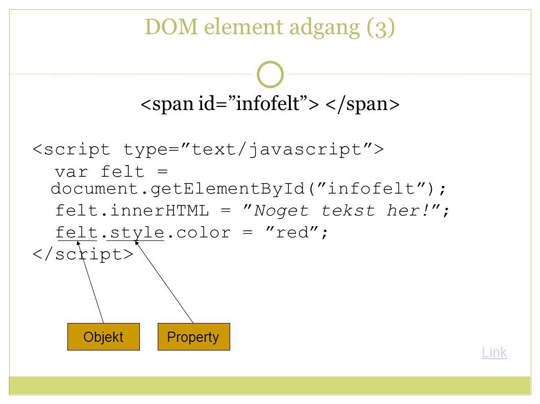 DOM element adgang (3) var felt = document.getElementById( infofelt ); felt.innerHTML = Noget tekst her! ; felt.style.color = red ; ObjektProperty Link