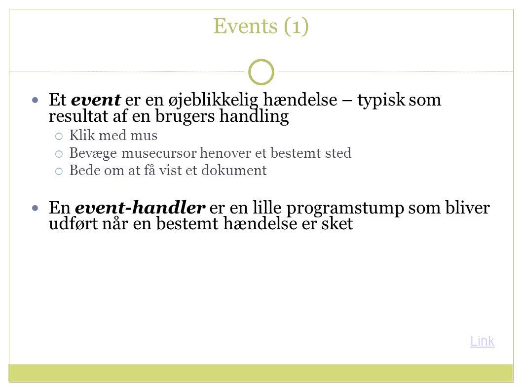 Events (1) Et event er en øjeblikkelig hændelse – typisk som resultat af en brugers handling  Klik med mus  Bevæge musecursor henover et bestemt sted  Bede om at få vist et dokument En event-handler er en lille programstump som bliver udført når en bestemt hændelse er sket Link