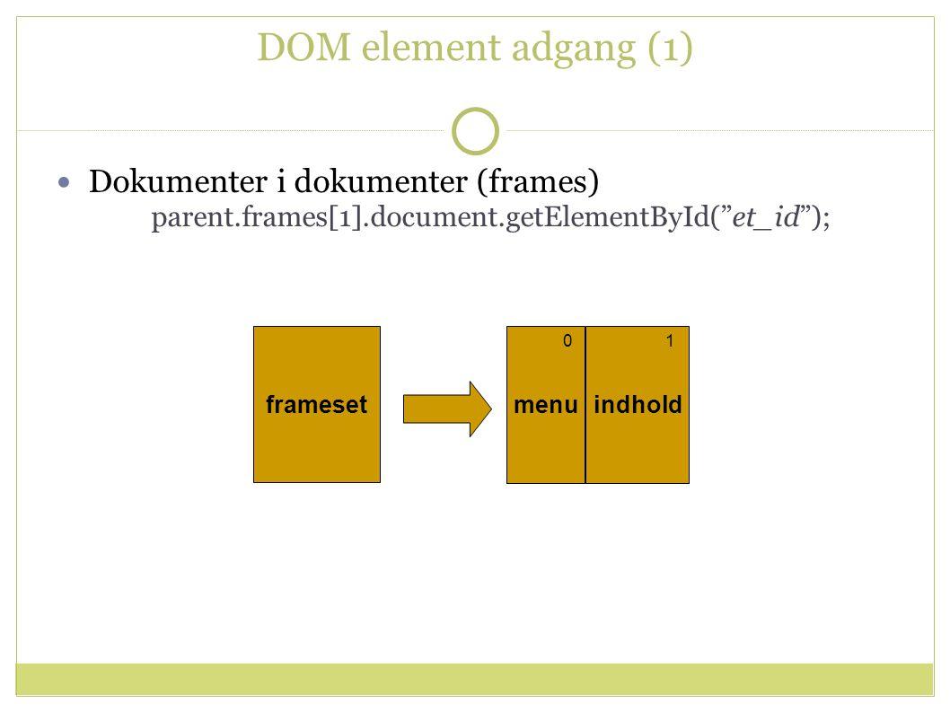 DOM element adgang (1) Dokumenter i dokumenter (frames) parent.frames[1].document.getElementById( et_id ); menuindhold frameset 01