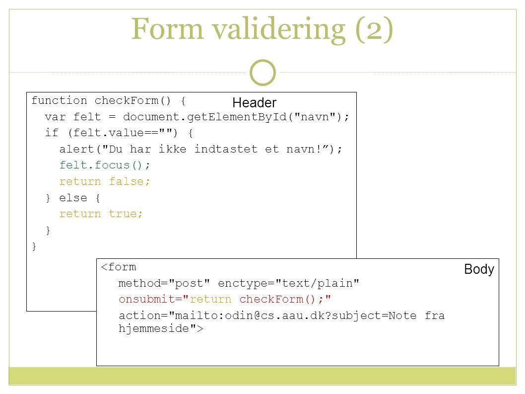 Form validering (2) function checkForm() { var felt = document.getElementById( navn ); if (felt.value== ) { alert( Du har ikke indtastet et navn! ); felt.focus(); return false; } else { return true; } <form method= post enctype= text/plain onsubmit= return checkForm(); action= mailto:odin@cs.aau.dk subject=Note fra hjemmeside > Header Body