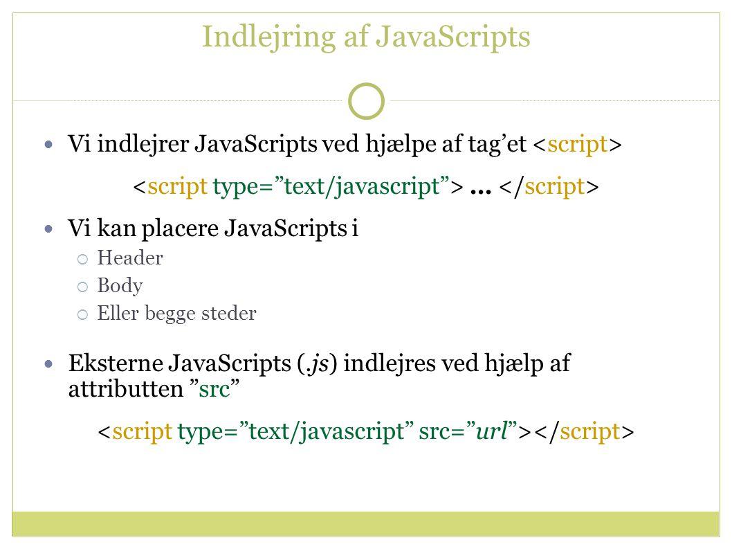 Indlejring af JavaScripts Vi indlejrer JavaScripts ved hjælpe af tag'et … Vi kan placere JavaScripts i  Header  Body  Eller begge steder Eksterne JavaScripts (.js) indlejres ved hjælp af attributten src