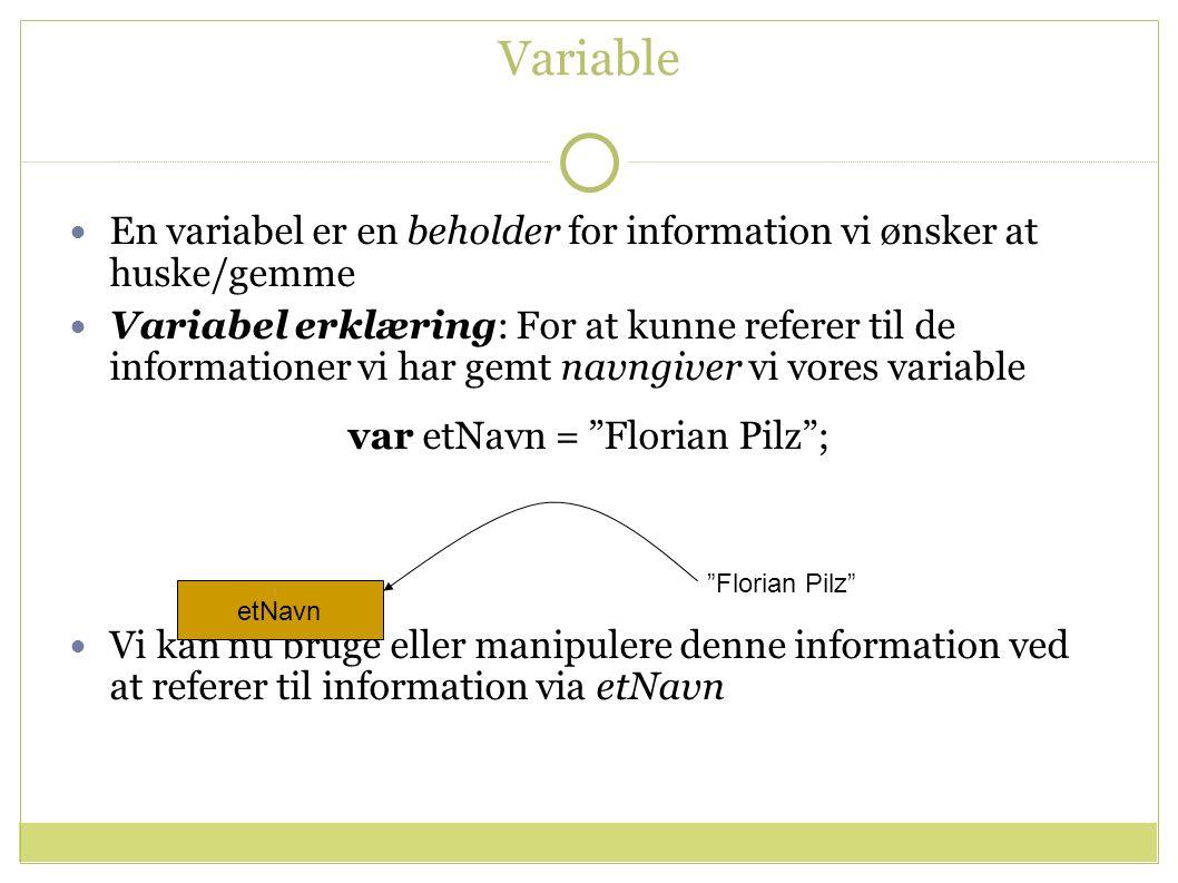 Variable En variabel er en beholder for information vi ønsker at huske/gemme Variabel erklæring: For at kunne referer til de informationer vi har gemt navngiver vi vores variable var etNavn = Florian Pilz ; Vi kan nu bruge eller manipulere denne information ved at referer til information via etNavn etNavn Florian Pilz