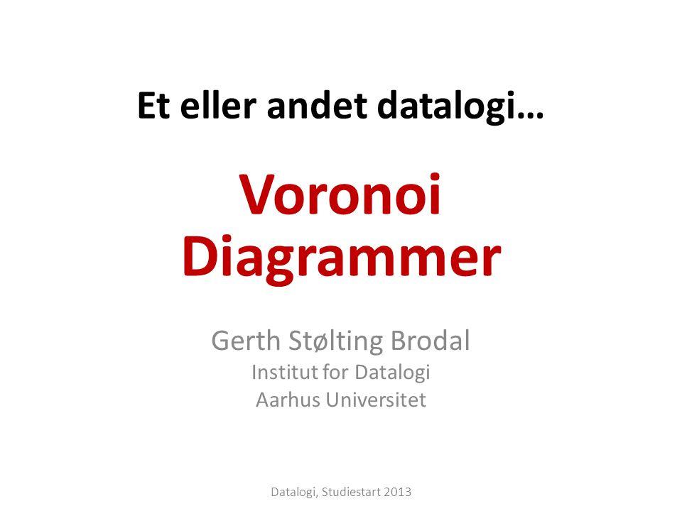 Et eller andet datalogi… Gerth Stølting Brodal Institut for Datalogi Aarhus Universitet Voronoi Diagrammer Datalogi, Studiestart 2013