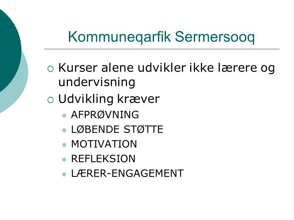 Kommuneqarfik Sermersooq  Kurser alene udvikler ikke lærere og undervisning  Udvikling kræver AFPRØVNING LØBENDE STØTTE MOTIVATION REFLEKSION LÆRER-ENGAGEMENT