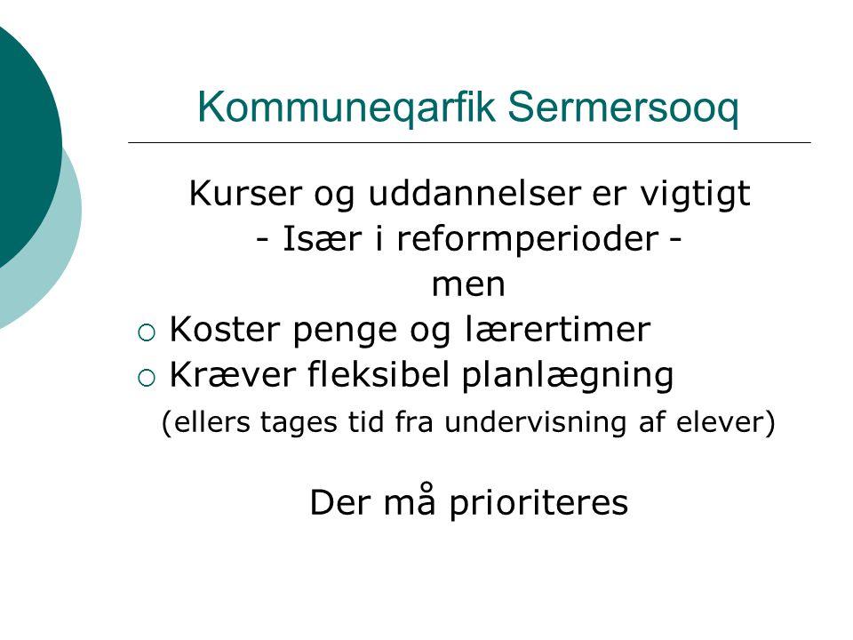 Kommuneqarfik Sermersooq Kurser og uddannelser er vigtigt - Især i reformperioder - men  Koster penge og lærertimer  Kræver fleksibel planlægning (ellers tages tid fra undervisning af elever) Der må prioriteres