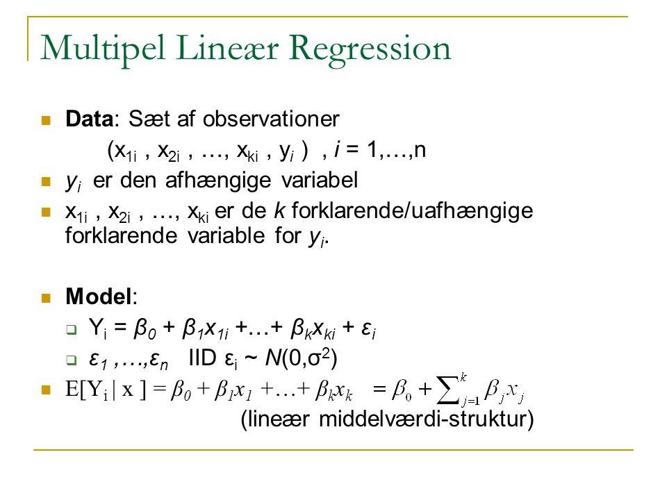 Multipel Lineær Regression Data: Sæt af observationer (x 1i, x 2i, …, x ki, y i ), i = 1,…,n y i er den afhængige variabel x 1i, x 2i, …, x ki er de k forklarende/uafhængige forklarende variable for y i.