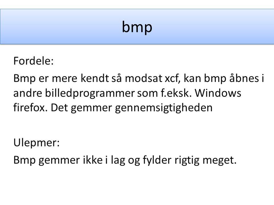 bmp Fordele: Bmp er mere kendt så modsat xcf, kan bmp åbnes i andre billedprogrammer som f.eksk.
