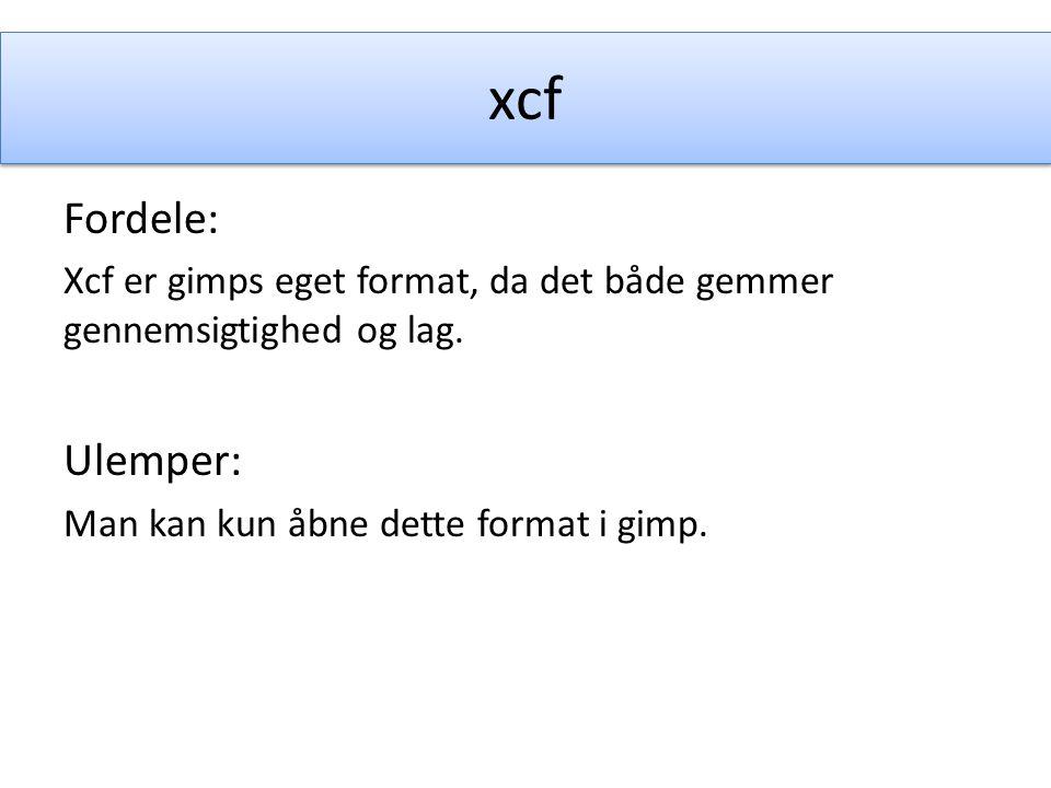 xcf Fordele: Xcf er gimps eget format, da det både gemmer gennemsigtighed og lag.