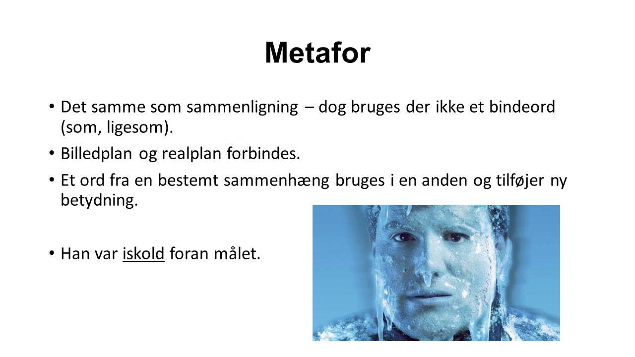 Metafor Det samme som sammenligning – dog bruges der ikke et bindeord (som, ligesom).