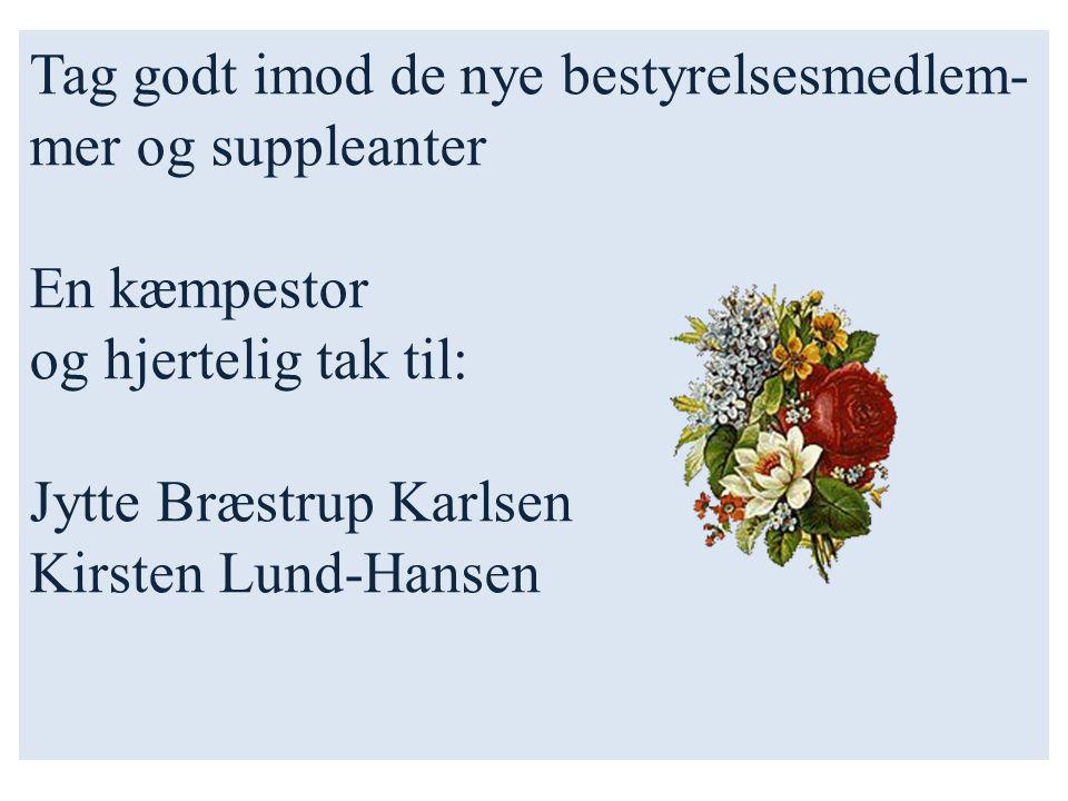 Tag godt imod de nye bestyrelsesmedlem- mer og suppleanter En kæmpestor og hjertelig tak til: Jytte Bræstrup Karlsen Kirsten Lund-Hansen