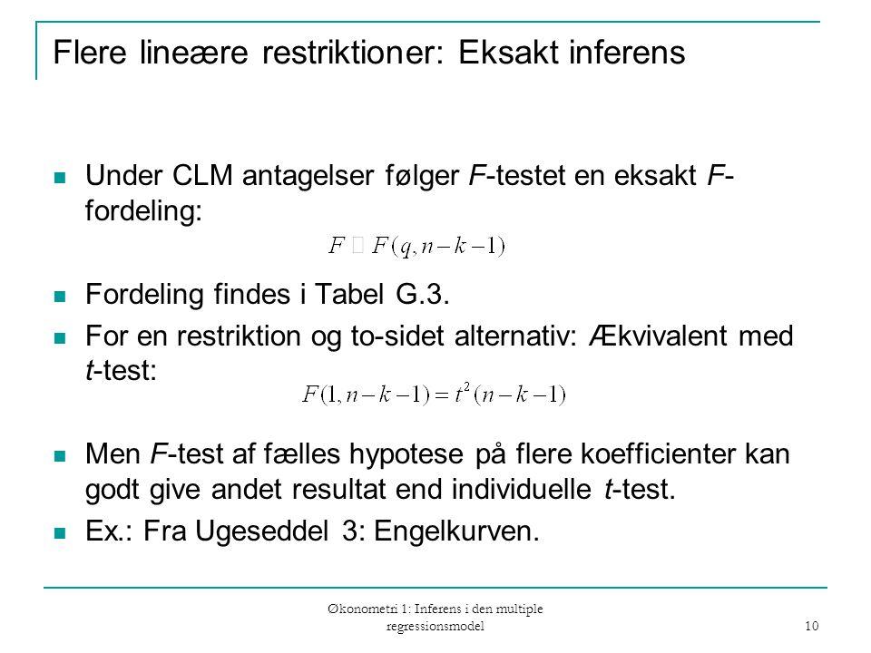 Økonometri 1: Inferens i den multiple regressionsmodel 10 Flere lineære restriktioner: Eksakt inferens Under CLM antagelser følger F-testet en eksakt F- fordeling: Fordeling findes i Tabel G.3.