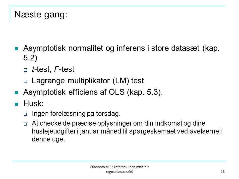 Økonometri 1: Inferens i den multiple regressionsmodel 18 Næste gang: Asymptotisk normalitet og inferens i store datasæt (kap.