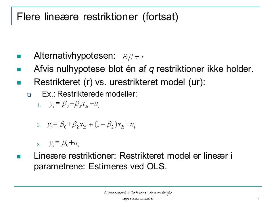 Økonometri 1: Inferens i den multiple regressionsmodel 7 Flere lineære restriktioner (fortsat) Alternativhypotesen: Afvis nulhypotese blot én af q restriktioner ikke holder.