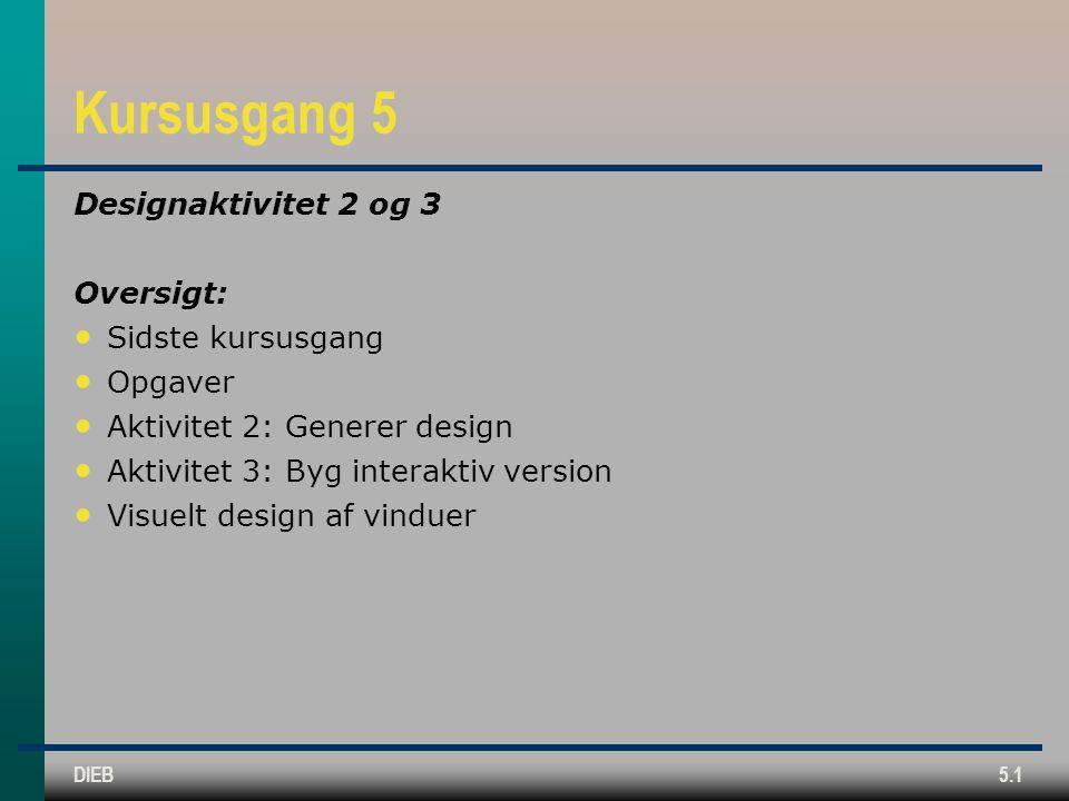 DIEB5.1 Kursusgang 5 Designaktivitet 2 og 3 Oversigt: Sidste kursusgang Opgaver Aktivitet 2: Generer design Aktivitet 3: Byg interaktiv version Visuelt design af vinduer