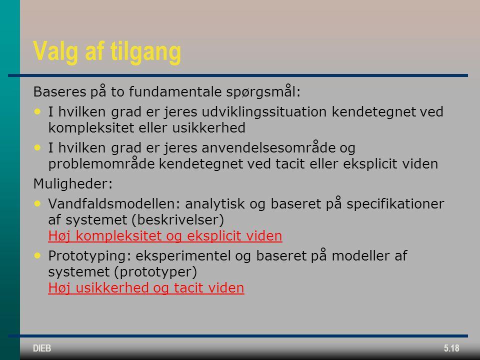 DIEB5.18 Valg af tilgang Baseres på to fundamentale spørgsmål: I hvilken grad er jeres udviklingssituation kendetegnet ved kompleksitet eller usikkerhed I hvilken grad er jeres anvendelsesområde og problemområde kendetegnet ved tacit eller eksplicit viden Muligheder: Vandfaldsmodellen: analytisk og baseret på specifikationer af systemet (beskrivelser) Høj kompleksitet og eksplicit viden Prototyping: eksperimentel og baseret på modeller af systemet (prototyper) Høj usikkerhed og tacit viden