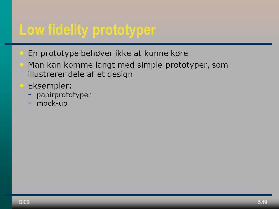 DIEB5.19 Low fidelity prototyper En prototype behøver ikke at kunne køre Man kan komme langt med simple prototyper, som illustrerer dele af et design Eksempler:  papirprototyper  mock-up