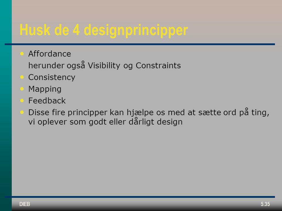 DIEB5.35 Husk de 4 designprincipper Affordance herunder også Visibility og Constraints Consistency Mapping Feedback Disse fire principper kan hjælpe os med at sætte ord på ting, vi oplever som godt eller dårligt design
