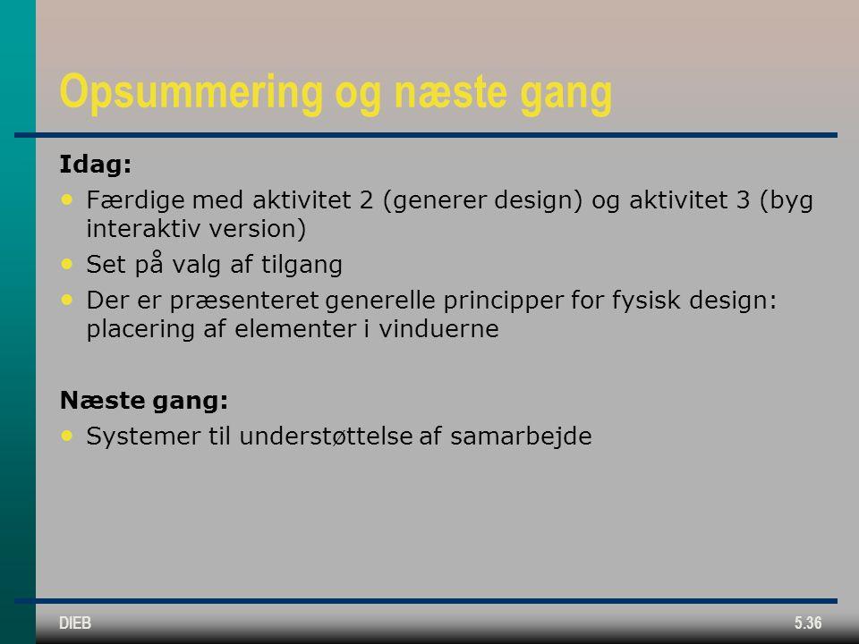 DIEB5.36 Opsummering og næste gang Idag: Færdige med aktivitet 2 (generer design) og aktivitet 3 (byg interaktiv version) Set på valg af tilgang Der er præsenteret generelle principper for fysisk design: placering af elementer i vinduerne Næste gang: Systemer til understøttelse af samarbejde