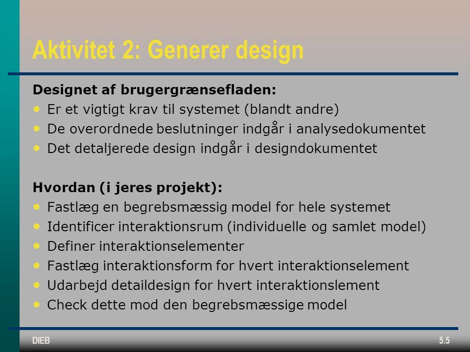 DIEB5.5 Aktivitet 2: Generer design Designet af brugergrænsefladen: Er et vigtigt krav til systemet (blandt andre) De overordnede beslutninger indgår i analysedokumentet Det detaljerede design indgår i designdokumentet Hvordan (i jeres projekt): Fastlæg en begrebsmæssig model for hele systemet Identificer interaktionsrum (individuelle og samlet model) Definer interaktionselementer Fastlæg interaktionsform for hvert interaktionselement Udarbejd detaildesign for hvert interaktionslement Check dette mod den begrebsmæssige model