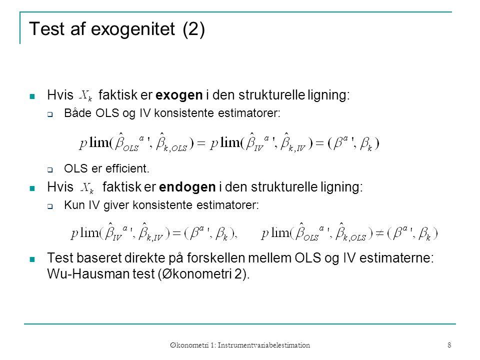 Økonometri 1: Instrumentvariabelestimation 8 Test af exogenitet (2) Hvis faktisk er exogen i den strukturelle ligning:  Både OLS og IV konsistente estimatorer:  OLS er efficient.