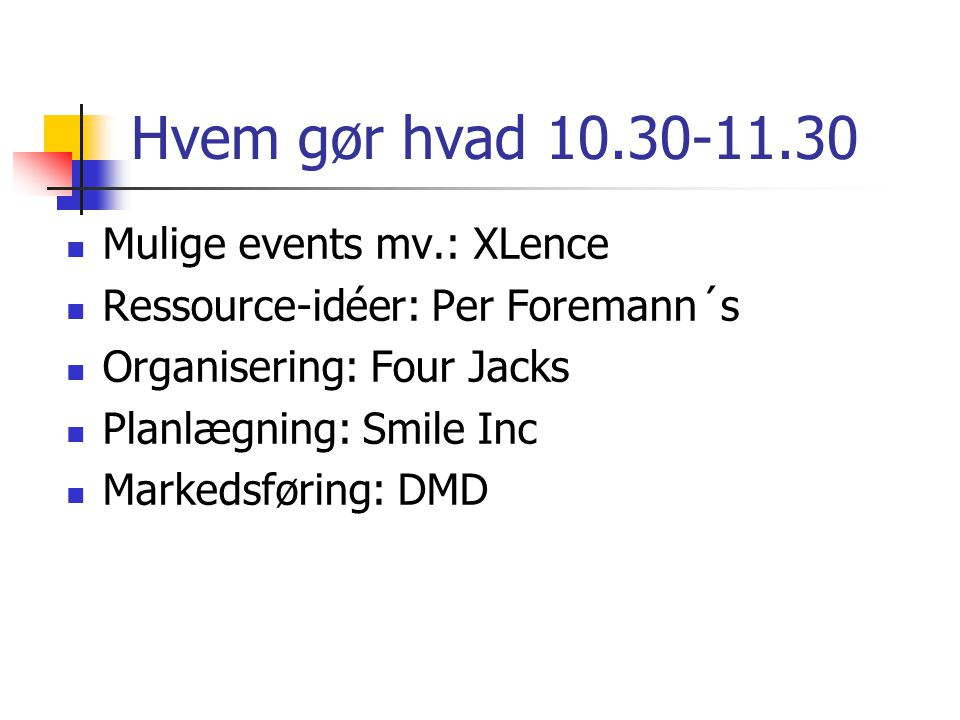 Hvem gør hvad 10.30-11.30 Mulige events mv.: XLence Ressource-idéer: Per Foremann´s Organisering: Four Jacks Planlægning: Smile Inc Markedsføring: DMD