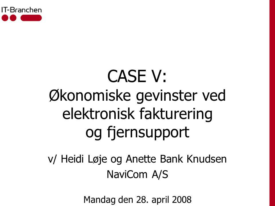 CASE V: Økonomiske gevinster ved elektronisk fakturering og fjernsupport v/ Heidi Løje og Anette Bank Knudsen NaviCom A/S Mandag den 28.
