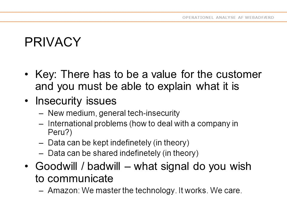 OPERATIONEL ANALYSE AF WEBADFÆRD PRIVACY Key: There has to be a value for the customer and you must be able to explain what it is Insecurity issues –New medium, general tech-insecurity –International problems (how to deal with a company in Peru ) –Data can be kept indefinetely (in theory) –Data can be shared indefinetely (in theory) Goodwill / badwill – what signal do you wish to communicate –Amazon: We master the technology.