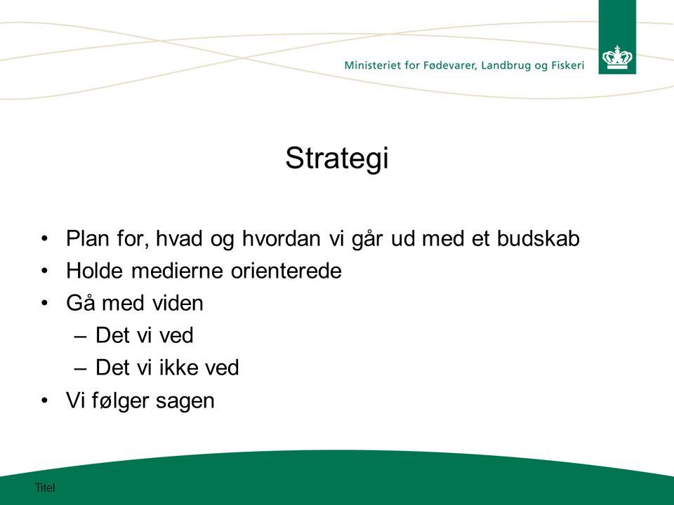 Strategi Plan for, hvad og hvordan vi går ud med et budskab Holde medierne orienterede Gå med viden –Det vi ved –Det vi ikke ved Vi følger sagen