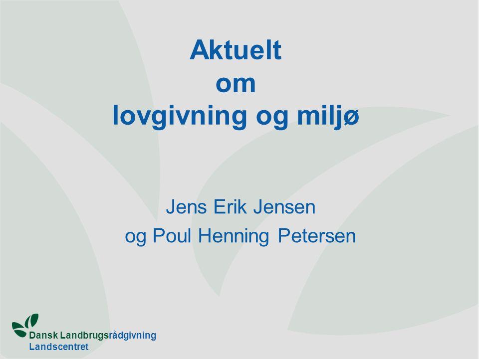 Dansk Landbrugsrådgivning Landscentret Aktuelt om lovgivning og miljø Jens Erik Jensen og Poul Henning Petersen