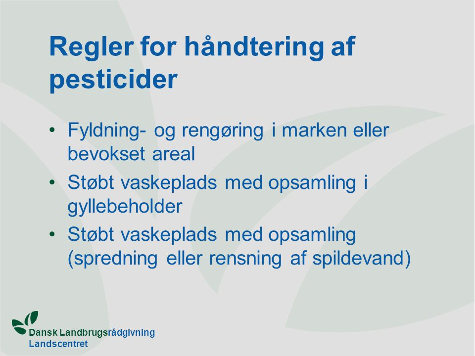 Dansk Landbrugsrådgivning Landscentret Regler for håndtering af pesticider Fyldning- og rengøring i marken eller bevokset areal Støbt vaskeplads med opsamling i gyllebeholder Støbt vaskeplads med opsamling (spredning eller rensning af spildevand)