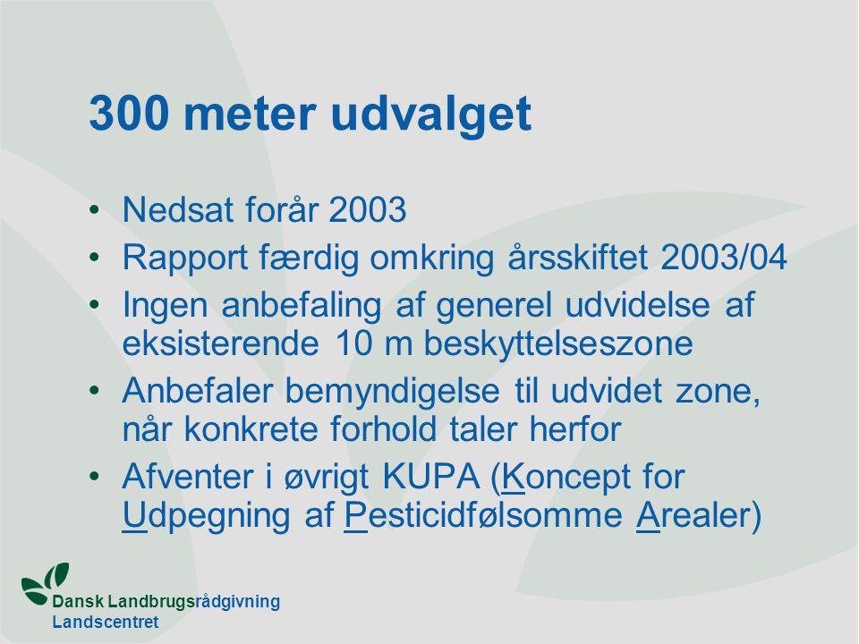 Dansk Landbrugsrådgivning Landscentret 300 meter udvalget Nedsat forår 2003 Rapport færdig omkring årsskiftet 2003/04 Ingen anbefaling af generel udvidelse af eksisterende 10 m beskyttelseszone Anbefaler bemyndigelse til udvidet zone, når konkrete forhold taler herfor Afventer i øvrigt KUPA (Koncept for Udpegning af Pesticidfølsomme Arealer)