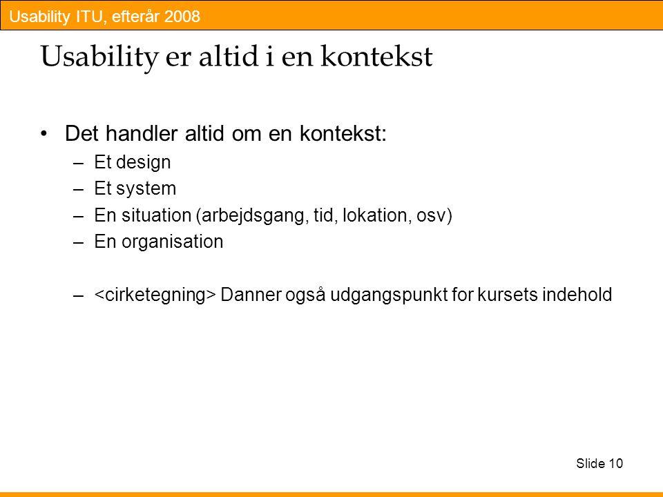 Usability ITU, efterår 2008 Slide 10 Usability er altid i en kontekst Det handler altid om en kontekst: –Et design –Et system –En situation (arbejdsgang, tid, lokation, osv) –En organisation – Danner også udgangspunkt for kursets indehold