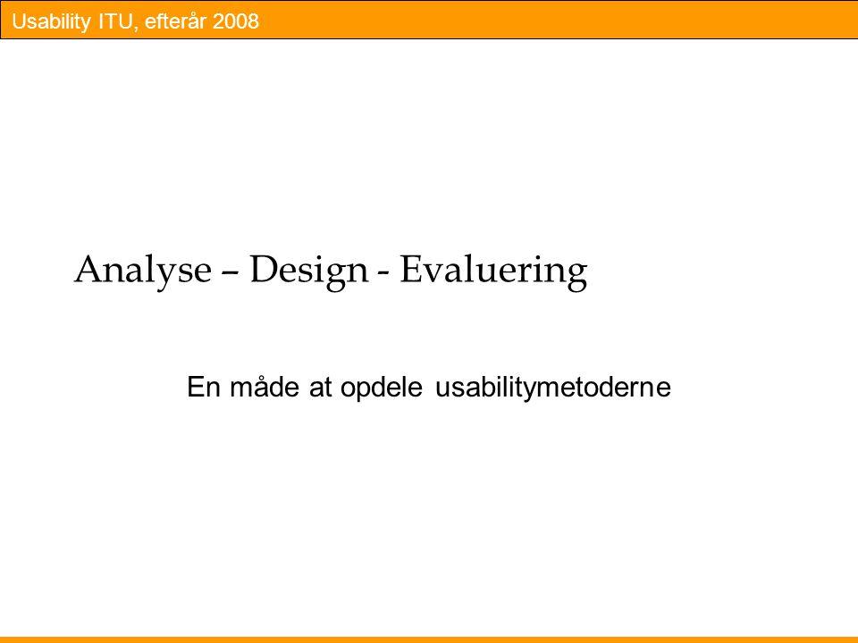 Usability ITU, efterår 2008 Analyse – Design - Evaluering En måde at opdele usabilitymetoderne