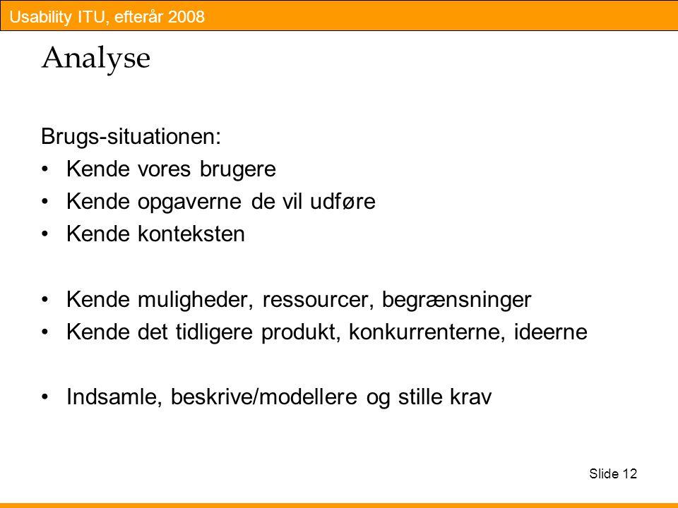 Usability ITU, efterår 2008 Slide 12 Analyse Brugs-situationen: Kende vores brugere Kende opgaverne de vil udføre Kende konteksten Kende muligheder, ressourcer, begrænsninger Kende det tidligere produkt, konkurrenterne, ideerne Indsamle, beskrive/modellere og stille krav